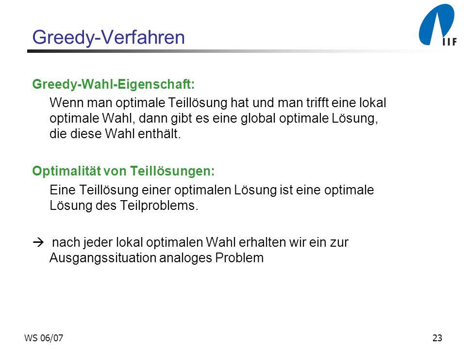 23WS 06/07 Greedy-Verfahren Greedy-Wahl-Eigenschaft: Wenn man optimale Teillösung hat und man trifft eine lokal optimale Wahl, dann gibt es eine global optimale Lösung, die diese Wahl enthält.