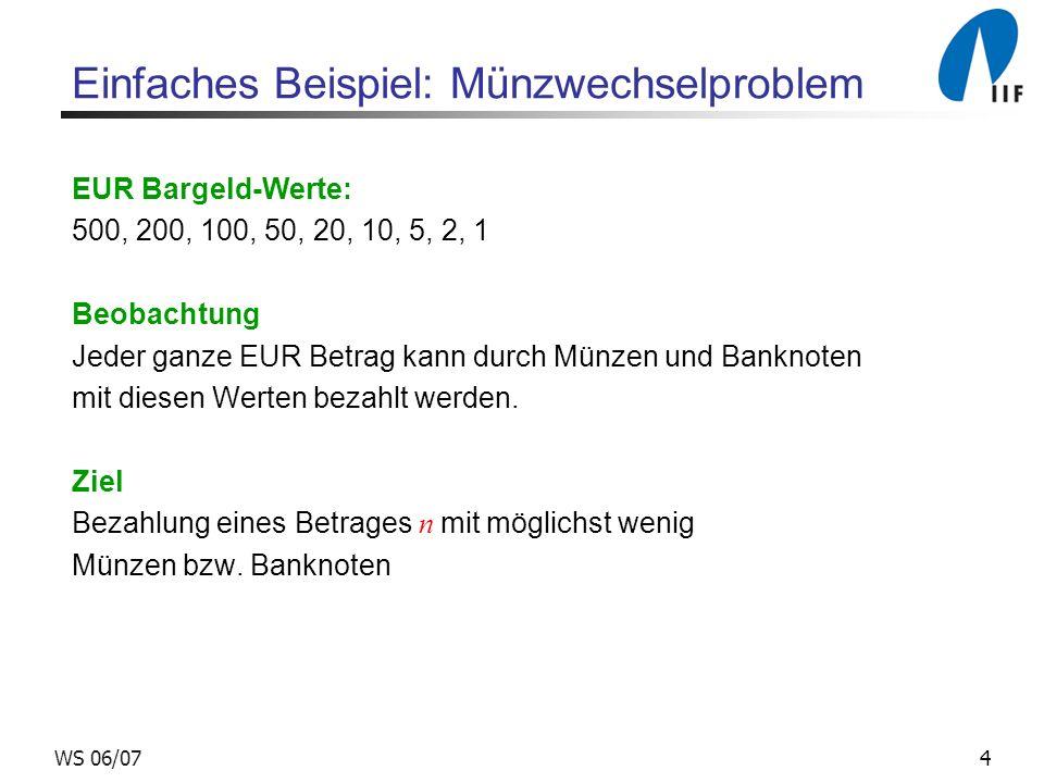 4WS 06/07 Einfaches Beispiel: Münzwechselproblem EUR Bargeld-Werte: 500, 200, 100, 50, 20, 10, 5, 2, 1 Beobachtung Jeder ganze EUR Betrag kann durch Münzen und Banknoten mit diesen Werten bezahlt werden.