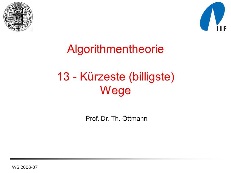 WS 2006-07 Algorithmentheorie 13 - Kürzeste (billigste) Wege Prof. Dr. Th. Ottmann