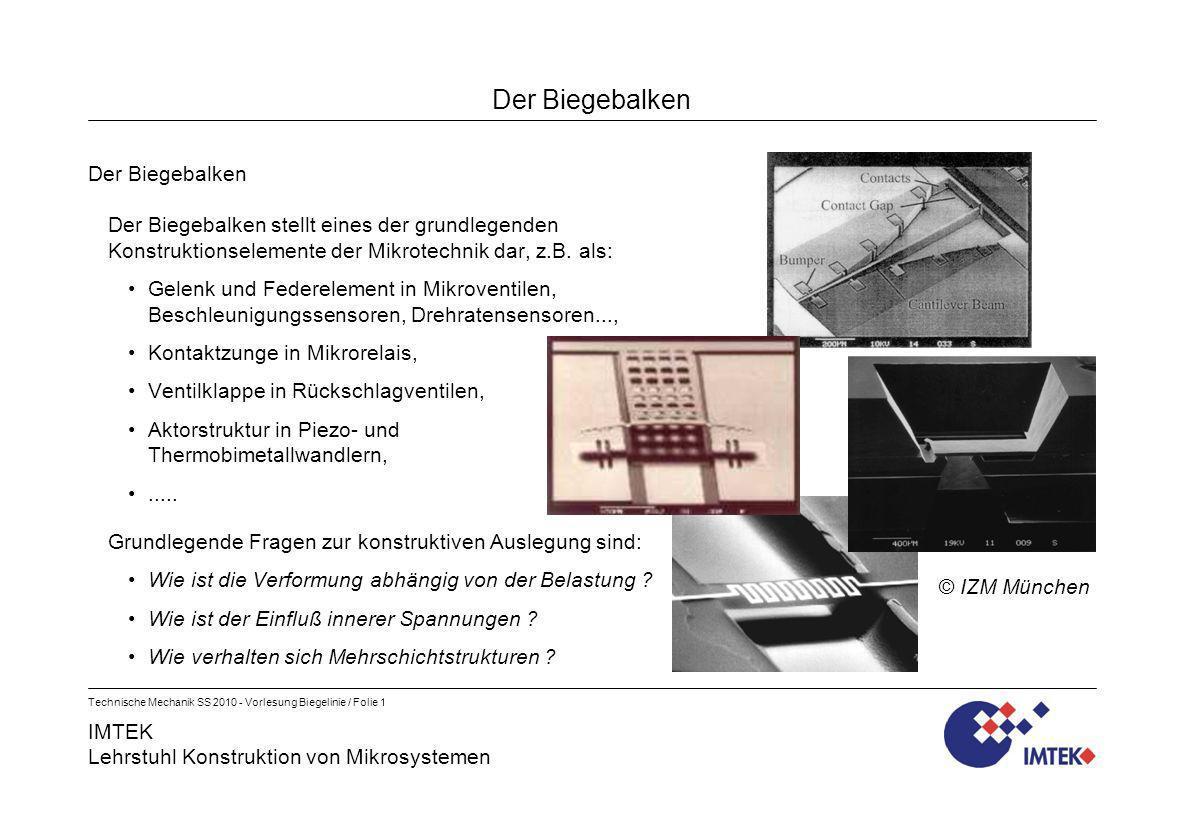 IMTEK Lehrstuhl Konstruktion von Mikrosystemen Technische Mechanik SS 2010 - Vorlesung Biegelinie / Folie 2 Der Biegebalken Die Biegelinie des geraden Balkens Frage: Wie ist die Verformung eines geraden Balkens bei reiner Biegebelastung .