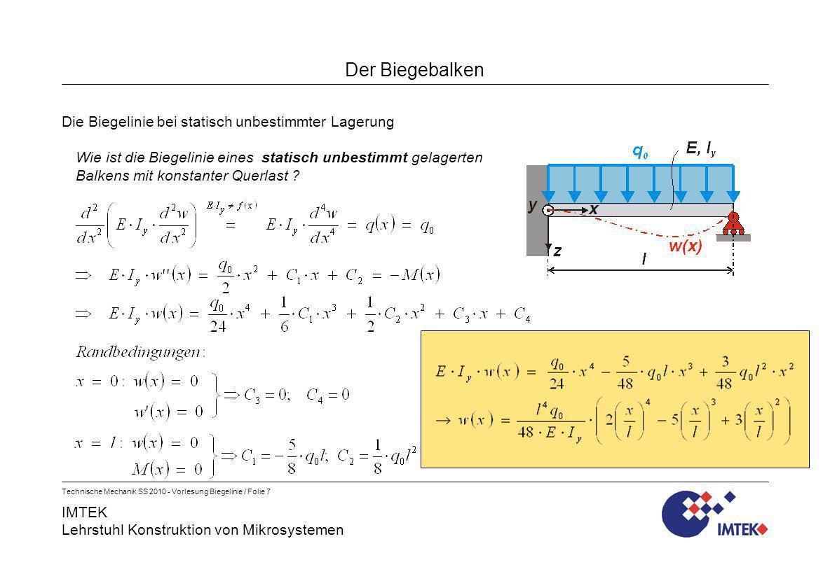 IMTEK Lehrstuhl Konstruktion von Mikrosystemen Technische Mechanik SS 2010 - Vorlesung Biegelinie / Folie 8 Der Biegebalken Die Biegelinie bei Balken mit mehreren Feldern Häufig lassen sich Belastungen (q, F, M), Schnittgrößen (Q, M), oder Verformungsgrößen (w, w) nicht durch eine einzige Funktion darstellen.