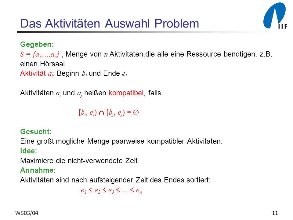 11WS03/04 Das Aktivitäten Auswahl Problem Gegeben: S = {a 1,...,a n }, Menge von n Aktivitäten,die alle eine Ressource benötigen, z.B. einen Hörsaal.