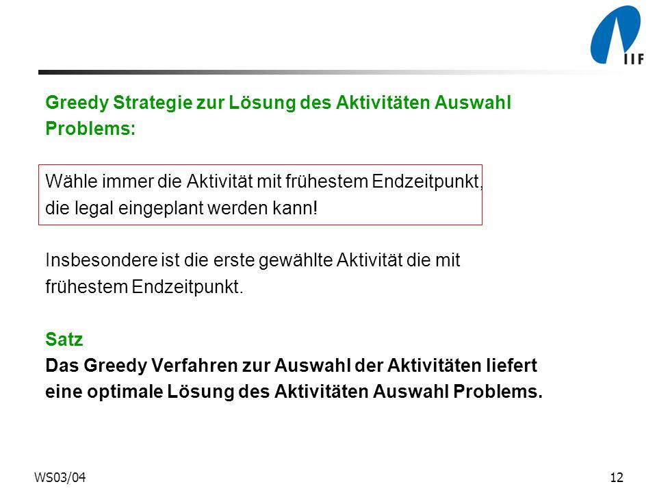 12WS03/04 Greedy Strategie zur Lösung des Aktivitäten Auswahl Problems: Wähle immer die Aktivität mit frühestem Endzeitpunkt, die legal eingeplant wer