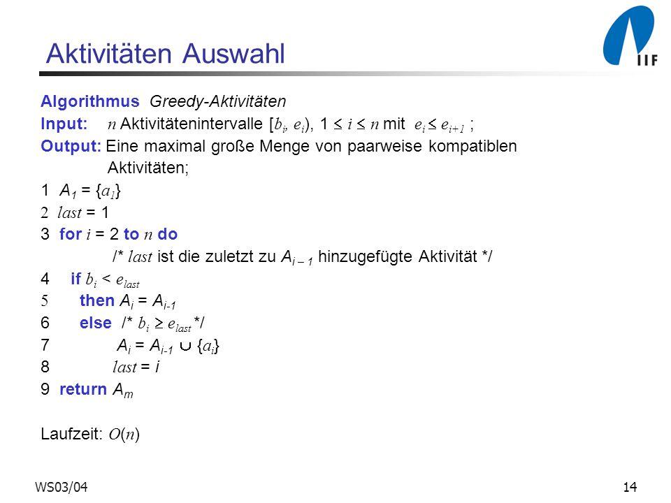 WS03/04 Aktivitäten Auswahl Algorithmus Greedy-Aktivitäten Input: n Aktivitätenintervalle [ b i, e i ), 1 i n mit e i e i+1 ; Output: Eine maximal gro