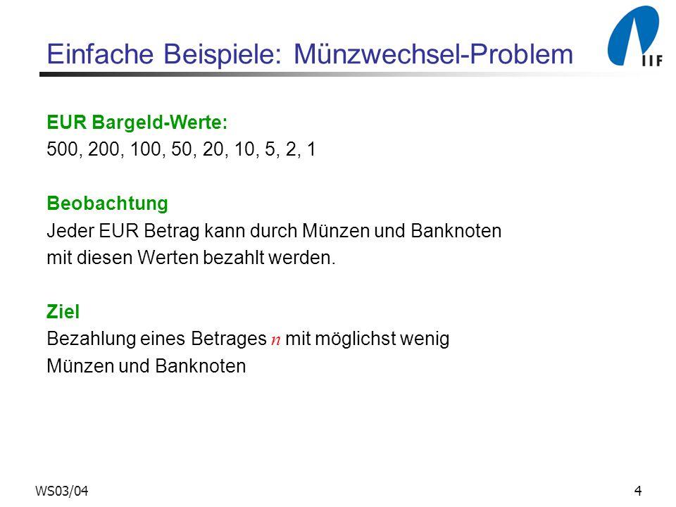 4WS03/04 Einfache Beispiele: Münzwechsel-Problem EUR Bargeld-Werte: 500, 200, 100, 50, 20, 10, 5, 2, 1 Beobachtung Jeder EUR Betrag kann durch Münzen