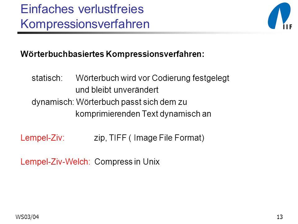13WS03/04 Einfaches verlustfreies Kompressionsverfahren Wörterbuchbasiertes Kompressionsverfahren: statisch: Wörterbuch wird vor Codierung festgelegt und bleibt unverändert dynamisch: Wörterbuch passt sich dem zu komprimierenden Text dynamisch an Lempel-Ziv: zip, TIFF ( Image File Format) Lempel-Ziv-Welch: Compress in Unix