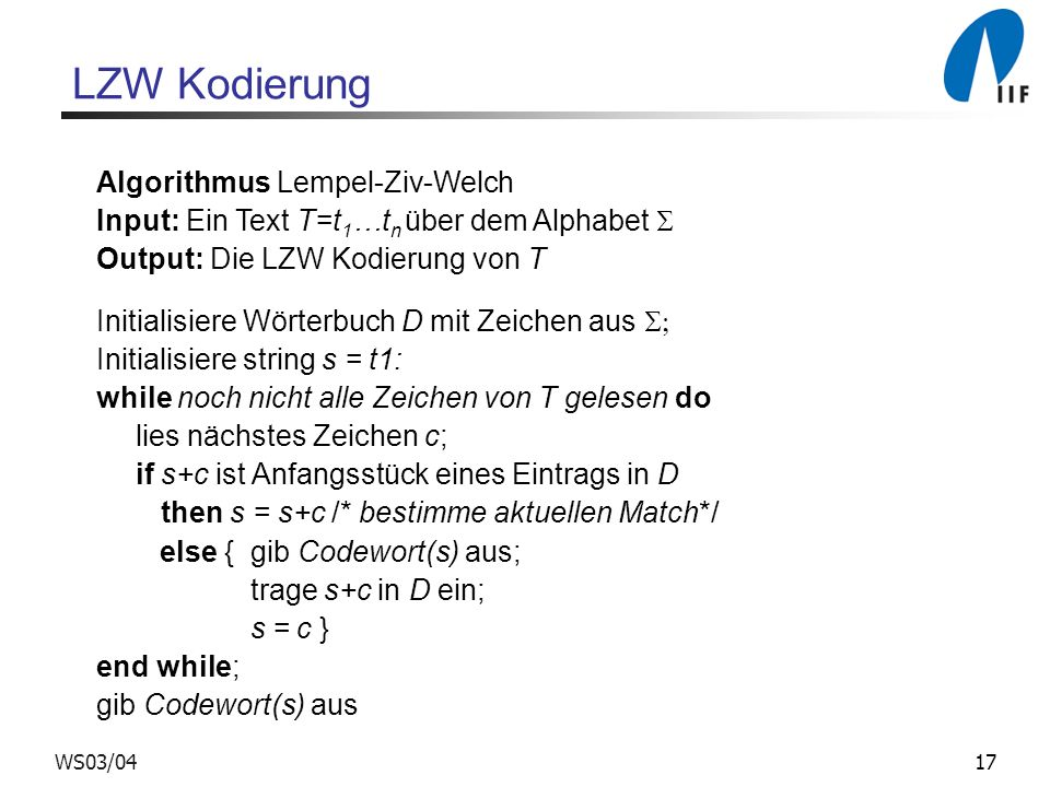 17WS03/04 Algorithmus Lempel-Ziv-Welch Input: Ein Text T=t 1 …t n über dem Alphabet Output: Die LZW Kodierung von T Initialisiere Wörterbuch D mit Zeichen aus Initialisiere string s = t1: while noch nicht alle Zeichen von T gelesen do lies nächstes Zeichen c; if s+c ist Anfangsstück eines Eintrags in D then s = s+c /* bestimme aktuellen Match*/ else { gib Codewort(s) aus; trage s+c in D ein; s = c } end while; gib Codewort(s) aus LZW Kodierung