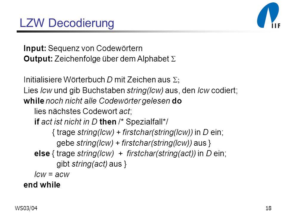 18WS03/04 LZW Decodierung Input: Sequenz von Codewörtern Output: Zeichenfolge über dem Alphabet Initialisiere Wörterbuch D mit Zeichen aus Lies lcw und gib Buchstaben string(lcw) aus, den lcw codiert; while noch nicht alle Codewörter gelesen do lies nächstes Codewort act; if act ist nicht in D then /* Spezialfall*/ { trage string(lcw) + firstchar(string(lcw)) in D ein; gebe string(lcw) + firstchar(string(lcw)) aus } else { trage string(lcw) + firstchar(string(act)) in D ein; gibt string(act) aus } lcw = acw end while