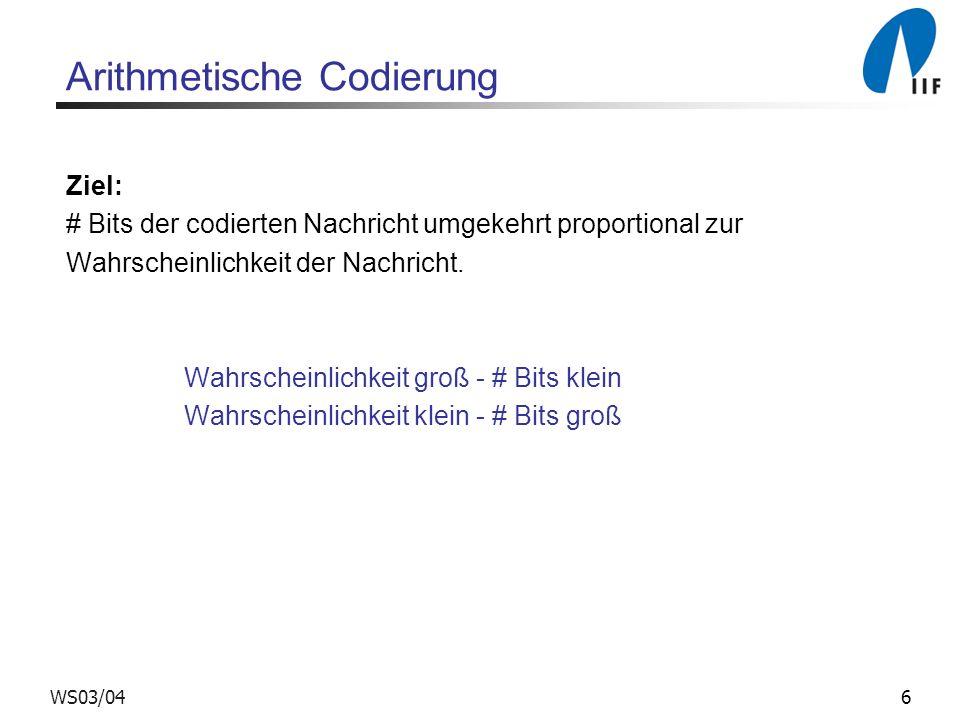 6WS03/04 Arithmetische Codierung Ziel: # Bits der codierten Nachricht umgekehrt proportional zur Wahrscheinlichkeit der Nachricht.