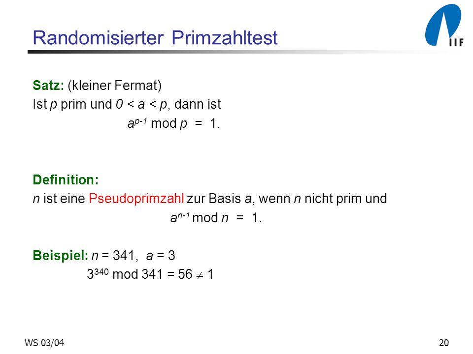 20WS 03/04 Randomisierter Primzahltest Satz: (kleiner Fermat) Ist p prim und 0 < a < p, dann ist a p-1 mod p = 1.