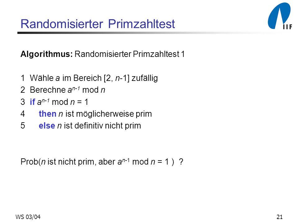 21WS 03/04 Randomisierter Primzahltest Algorithmus: Randomisierter Primzahltest 1 1 Wähle a im Bereich [2, n-1] zufällig 2 Berechne a n-1 mod n 3 if a n-1 mod n = 1 4 then n ist möglicherweise prim 5 else n ist definitiv nicht prim Prob(n ist nicht prim, aber a n-1 mod n = 1 )
