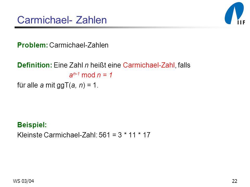 22WS 03/04 Carmichael- Zahlen Problem: Carmichael-Zahlen Definition: Eine Zahl n heißt eine Carmichael-Zahl, falls a n-1 mod n = 1 für alle a mit ggT(a, n) = 1.