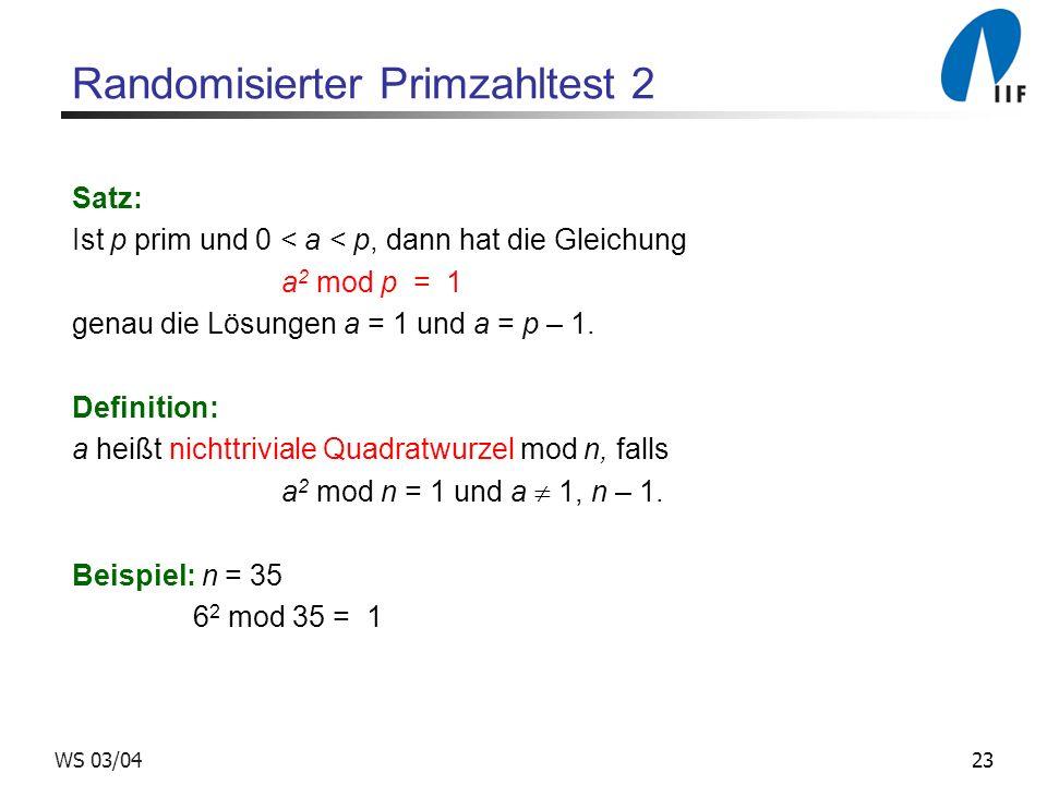 23WS 03/04 Randomisierter Primzahltest 2 Satz: Ist p prim und 0 < a < p, dann hat die Gleichung a 2 mod p = 1 genau die Lösungen a = 1 und a = p – 1.