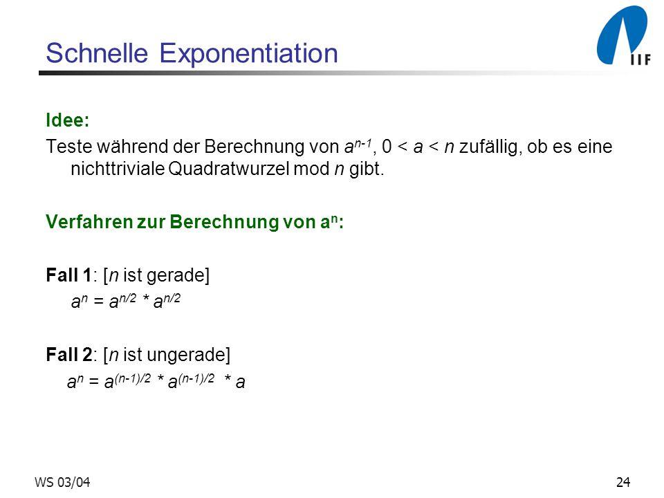 24WS 03/04 Schnelle Exponentiation Idee: Teste während der Berechnung von a n-1, 0 < a < n zufällig, ob es eine nichttriviale Quadratwurzel mod n gibt.