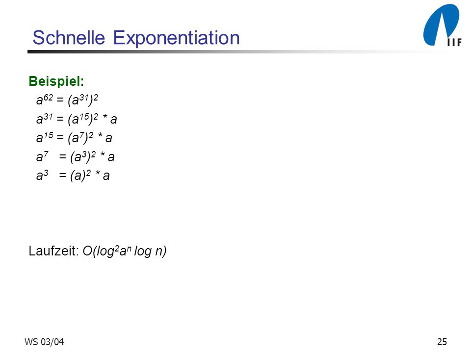25WS 03/04 Schnelle Exponentiation Beispiel: a 62 = (a 31 ) 2 a 31 = (a 15 ) 2 * a a 15 = (a 7 ) 2 * a a 7 = (a 3 ) 2 * a a 3 = (a) 2 * a Laufzeit: O(log 2 a n log n)