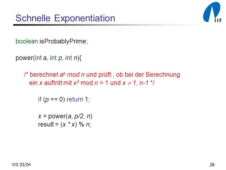 26WS 03/04 Schnelle Exponentiation boolean isProbablyPrime; power(int a, int p, int n){ /* berechnet a p mod n und prüft, ob bei der Berechnung ein x auftritt mit x 2 mod n = 1 und x 1, n-1 */ if (p == 0) return 1; x = power(a, p/2, n) result = (x * x) % n;