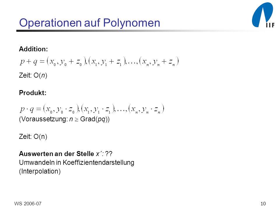 10WS 2006-07 Operationen auf Polynomen Addition: Zeit: O(n) Produkt: (Voraussetzung: n Grad(pq)) Zeit: O(n) Auswerten an der Stelle x´: .