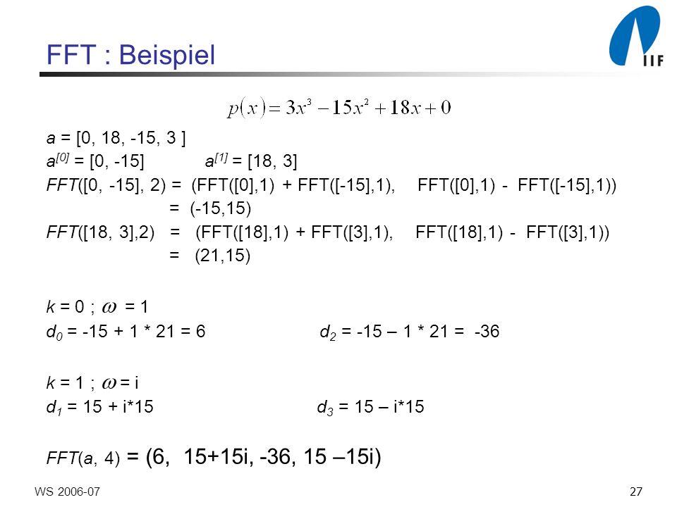 27WS 2006-07 FFT : Beispiel a = [0, 18, -15, 3 ] a [0] = [0, -15] a [1] = [18, 3] FFT([0, -15], 2) = (FFT([0],1) + FFT([-15],1), FFT([0],1) - FFT([-15],1)) = (-15,15) FFT([18, 3],2) = (FFT([18],1) + FFT([3],1), FFT([18],1) - FFT([3],1)) = (21,15) k = 0 ; = 1 d 0 = -15 + 1 * 21 = 6 d 2 = -15 – 1 * 21 = -36 k = 1 ; = i d 1 = 15 + i*15 d 3 = 15 – i*15 FFT(a, 4) = (6, 15+15i, -36, 15 –15i)