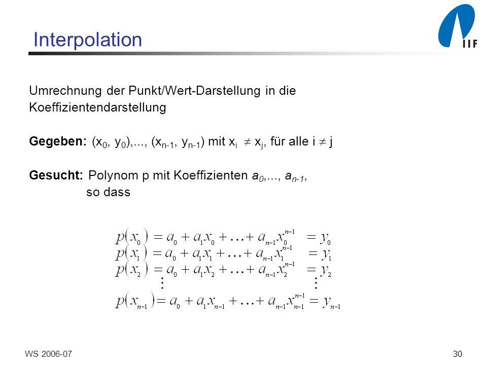 30WS 2006-07 Interpolation Umrechnung der Punkt/Wert-Darstellung in die Koeffizientendarstellung Gegeben: (x 0, y 0 ),..., (x n-1, y n-1 ) mit x i x j, für alle i j Gesucht: Polynom p mit Koeffizienten a 0,..., a n-1, so dass