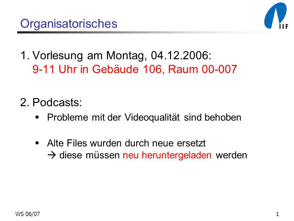 1WS 06/07 Organisatorisches 1.Vorlesung am Montag, 04.12.2006: 9-11 Uhr in Gebäude 106, Raum 00-007 2.Podcasts: Probleme mit der Videoqualität sind behoben Alte Files wurden durch neue ersetzt diese müssen neu heruntergeladen werden