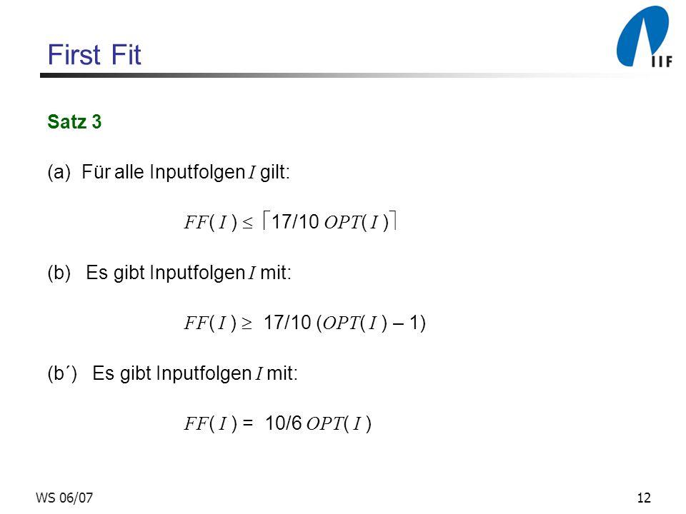 12WS 06/07 First Fit Satz 3 (a) Für alle Inputfolgen I gilt: FF ( I ) 17/10 OPT ( I ) (b) Es gibt Inputfolgen I mit: FF ( I ) 17/10 ( OPT ( I ) – 1) (b´) Es gibt Inputfolgen I mit: FF ( I ) = 10/6 OPT ( I )