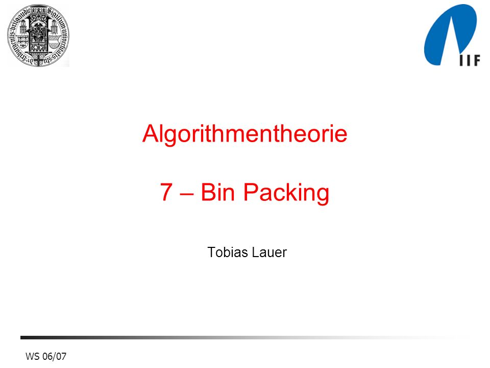 23WS 06/07 First Fit Decreasing Beweis (b): Inputfolge der Länge 3 6 m + 12 m Optimale Packung: 1/2 + 1/4 - 2 1/4 + 1/2 + 1/4 - 2 1/4 +............