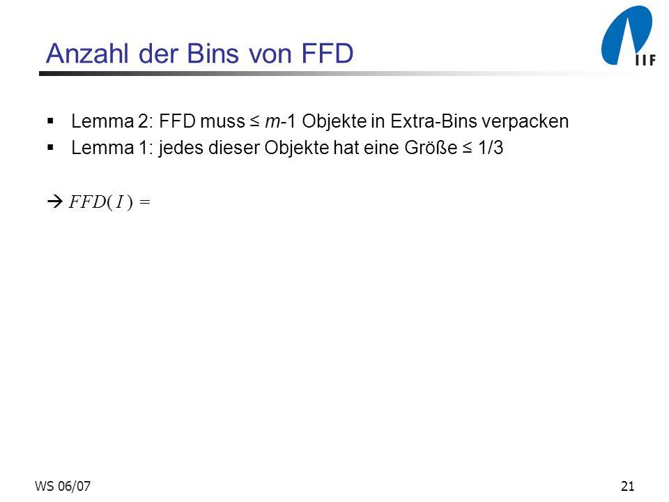 21WS 06/07 Anzahl der Bins von FFD Lemma 2: FFD muss m-1 Objekte in Extra-Bins verpacken Lemma 1: jedes dieser Objekte hat eine Größe 1/3 FFD( I ) =