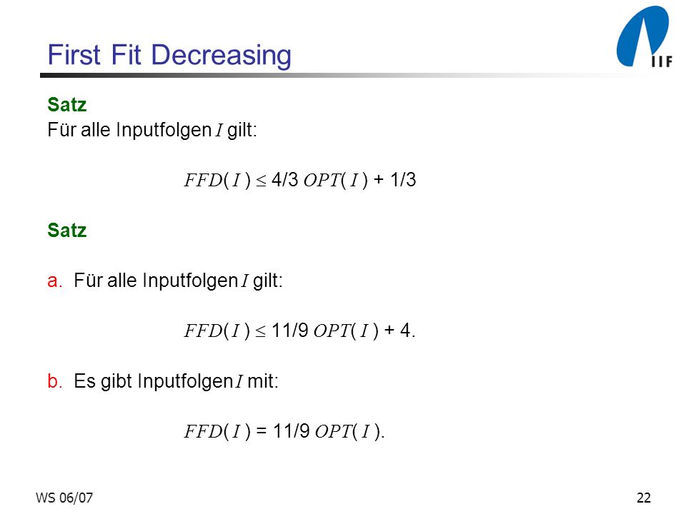 22WS 06/07 First Fit Decreasing Satz Für alle Inputfolgen I gilt: FFD ( I ) 4/3 OPT ( I ) + 1/3 Satz a.
