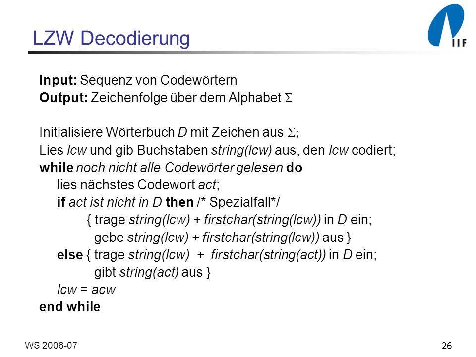 26WS 2006-07 LZW Decodierung Input: Sequenz von Codewörtern Output: Zeichenfolge über dem Alphabet Initialisiere Wörterbuch D mit Zeichen aus Lies lcw