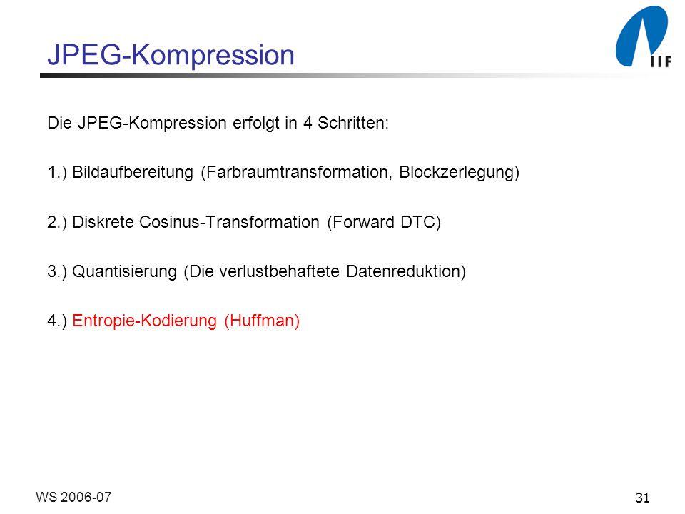31WS 2006-07 JPEG-Kompression Die JPEG-Kompression erfolgt in 4 Schritten: 1.) Bildaufbereitung (Farbraumtransformation, Blockzerlegung) 2.) Diskrete