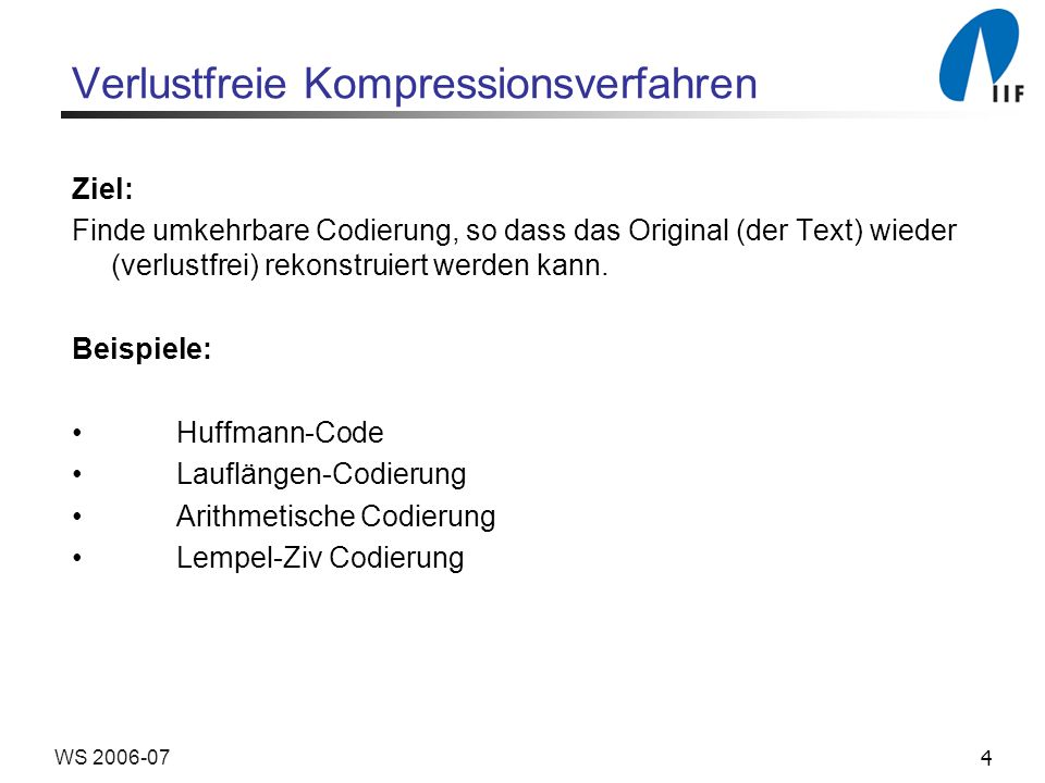 4WS 2006-07 Verlustfreie Kompressionsverfahren Ziel: Finde umkehrbare Codierung, so dass das Original (der Text) wieder (verlustfrei) rekonstruiert we