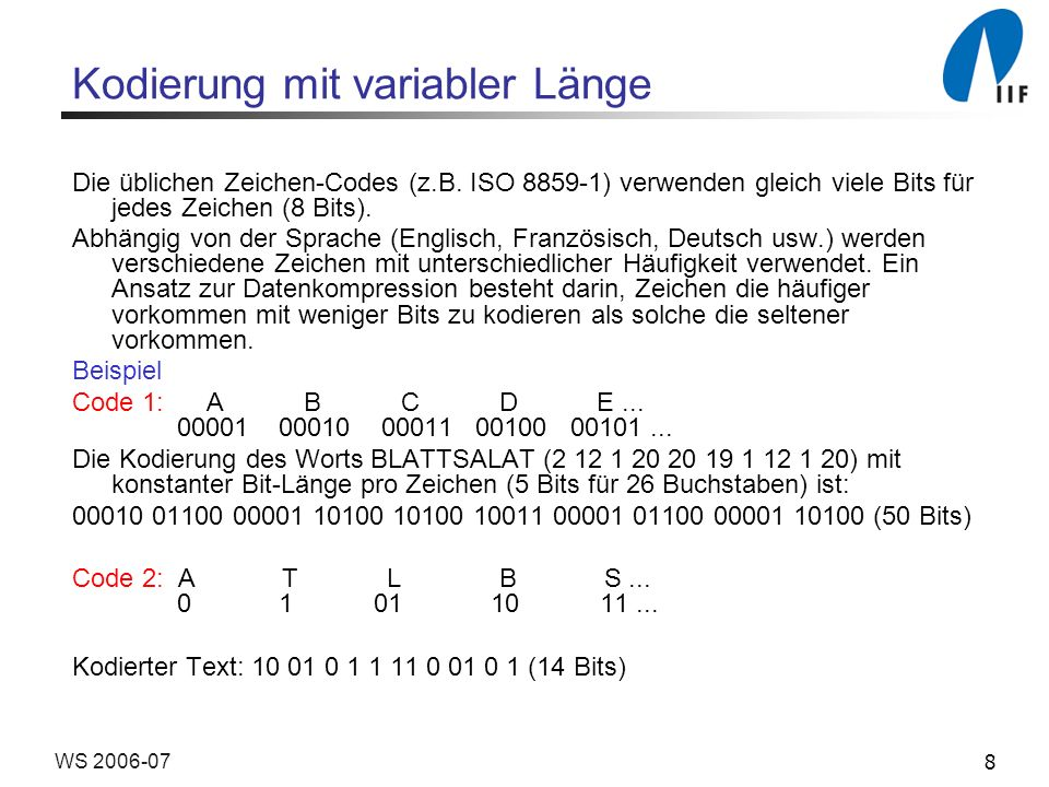 8WS 2006-07 Kodierung mit variabler Länge Die üblichen Zeichen-Codes (z.B. ISO 8859-1) verwenden gleich viele Bits für jedes Zeichen (8 Bits). Abhängi