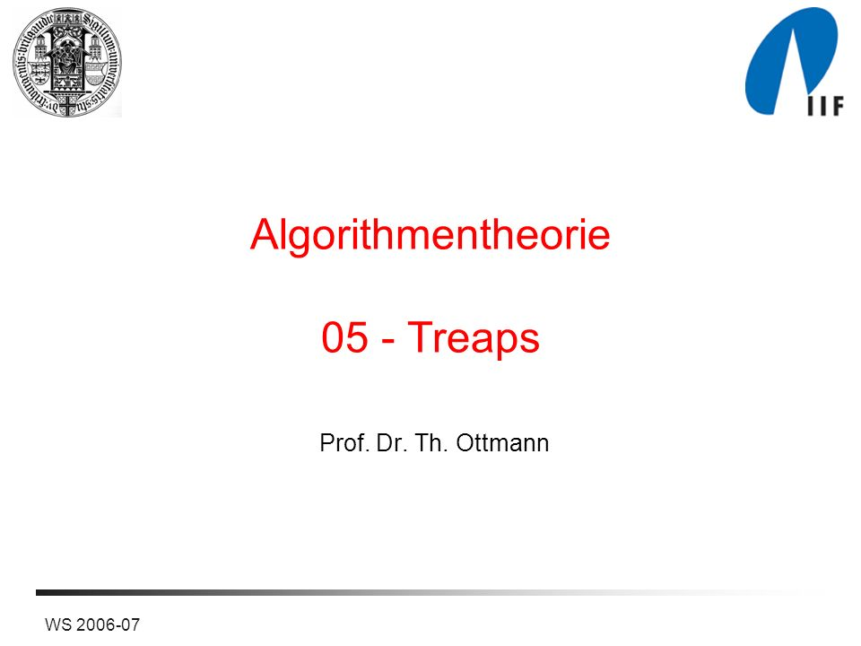 WS 2006-07 Algorithmentheorie 05 - Treaps Prof. Dr. Th. Ottmann