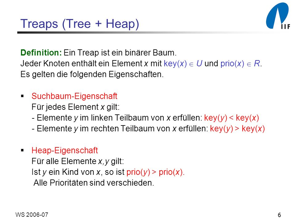 6WS 2006-07 Treaps (Tree + Heap) Definition: Ein Treap ist ein binärer Baum.