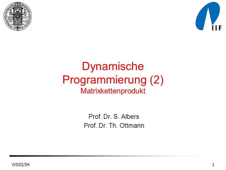 WS03/041 Dynamische Programmierung (2) Matrixkettenprodukt Prof. Dr. S. Albers Prof. Dr. Th. Ottmann