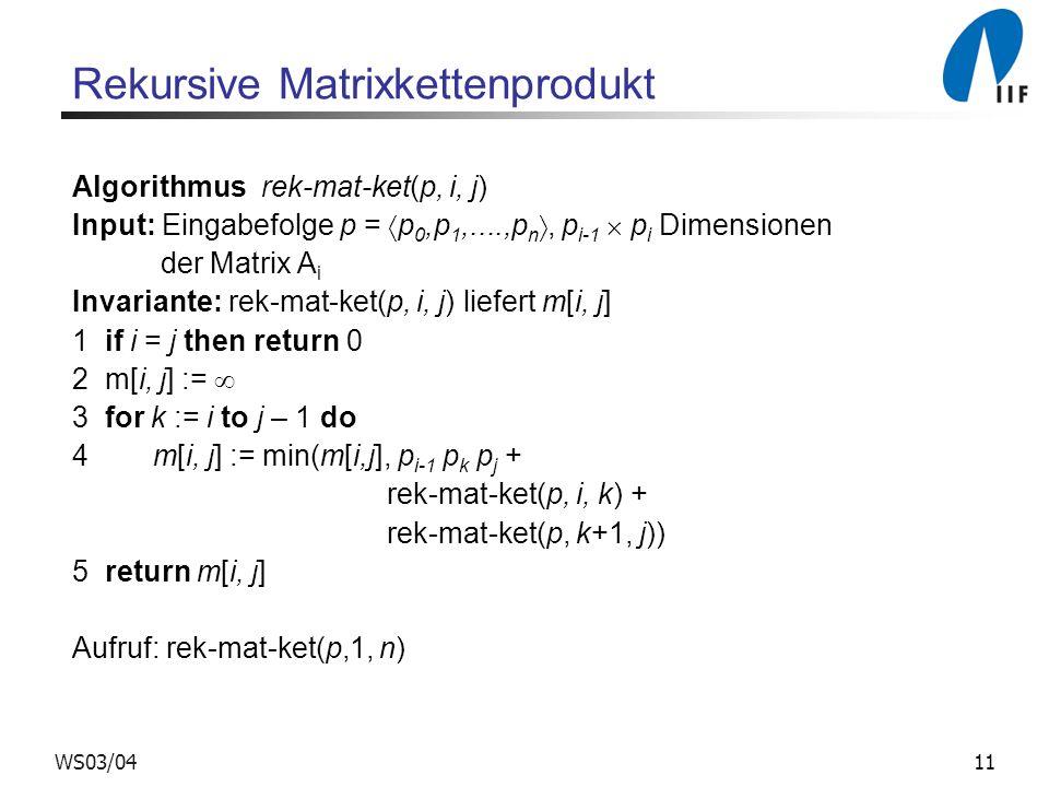 11WS03/04 Rekursive Matrixkettenprodukt Algorithmus rek-mat-ket(p, i, j) Input: Eingabefolge p = p 0,p 1,....,p n, p i-1 p i Dimensionen der Matrix A i Invariante: rek-mat-ket(p, i, j) liefert m[i, j] 1 if i = j then return 0 2 m[i, j] := 3 for k := i to j – 1 do 4 m[i, j] := min(m[i,j], p i-1 p k p j + rek-mat-ket(p, i, k) + rek-mat-ket(p, k+1, j)) 5 return m[i, j] Aufruf: rek-mat-ket(p,1, n)