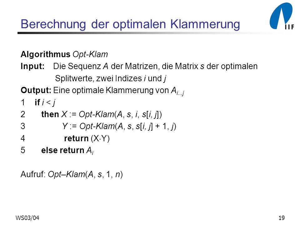 19WS03/04 Berechnung der optimalen Klammerung Algorithmus Opt-Klam Input: Die Sequenz A der Matrizen, die Matrix s der optimalen Splitwerte, zwei Indizes i und j Output: Eine optimale Klammerung von A i...j 1 if i < j 2 then X := Opt-Klam(A, s, i, s[i, j]) 3 Y := Opt-Klam(A, s, s[i, j] + 1, j) 4 return (X Y) 5 else return A i Aufruf: Opt–Klam(A, s, 1, n)