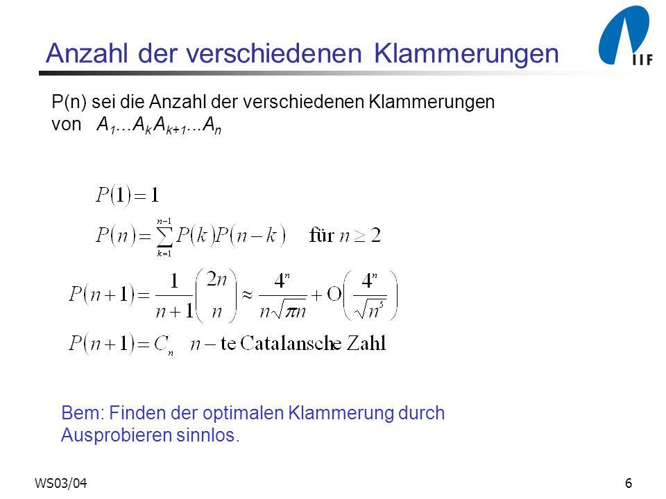 6WS03/04 Anzahl der verschiedenen Klammerungen P(n) sei die Anzahl der verschiedenen Klammerungen von A 1...A k A k+1...A n Bem: Finden der optimalen Klammerung durch Ausprobieren sinnlos.