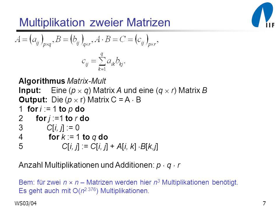 7WS03/04 Multiplikation zweier Matrizen Algorithmus Matrix-Mult Input: Eine (p q) Matrix A und eine (q r) Matrix B Output: Die (p r) Matrix C = A B 1 for i := 1 to p do 2 for j :=1 to r do 3 C[i, j] := 0 4 for k := 1 to q do 5 C[i, j] := C[i, j] + A[i, k] B[k,j] Anzahl Multiplikationen und Additionen: p q r Bem: für zwei n n – Matrizen werden hier n 3 Multiplikationen benötigt.