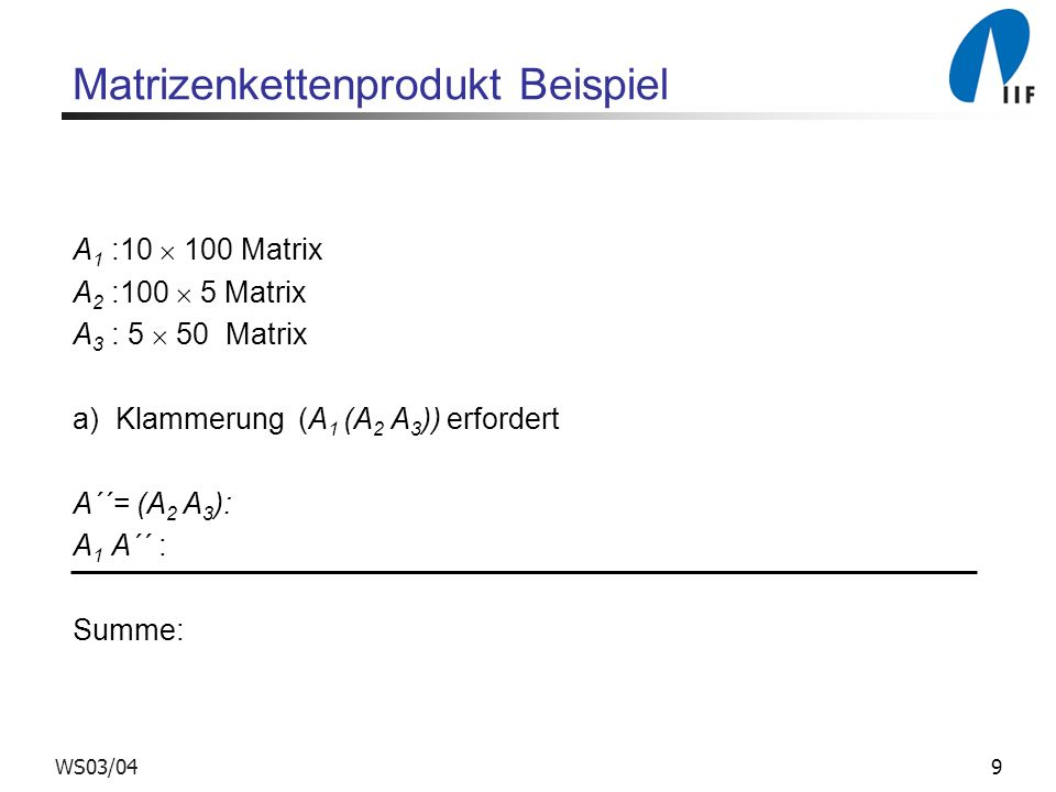 9WS03/04 Matrizenkettenprodukt Beispiel A 1 :10 100 Matrix A 2 :100 5 Matrix A 3 : 5 50 Matrix a) Klammerung (A 1 (A 2 A 3 )) erfordert A´´= (A 2 A 3