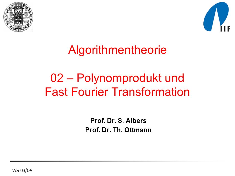 2WS 03/04 Polynomprodukt Berechnung des Produkts zweier Polynome p, q vom Grade < n p,q Grad n-1, n Koeffizienten Auswertung: 2 n Punkt/Wertpaare und Punktweise Multiplikation 2 n Punkt/Wertpaare Interpolation pq Grad 2 n -2, 2 n -1 Koeffizienten