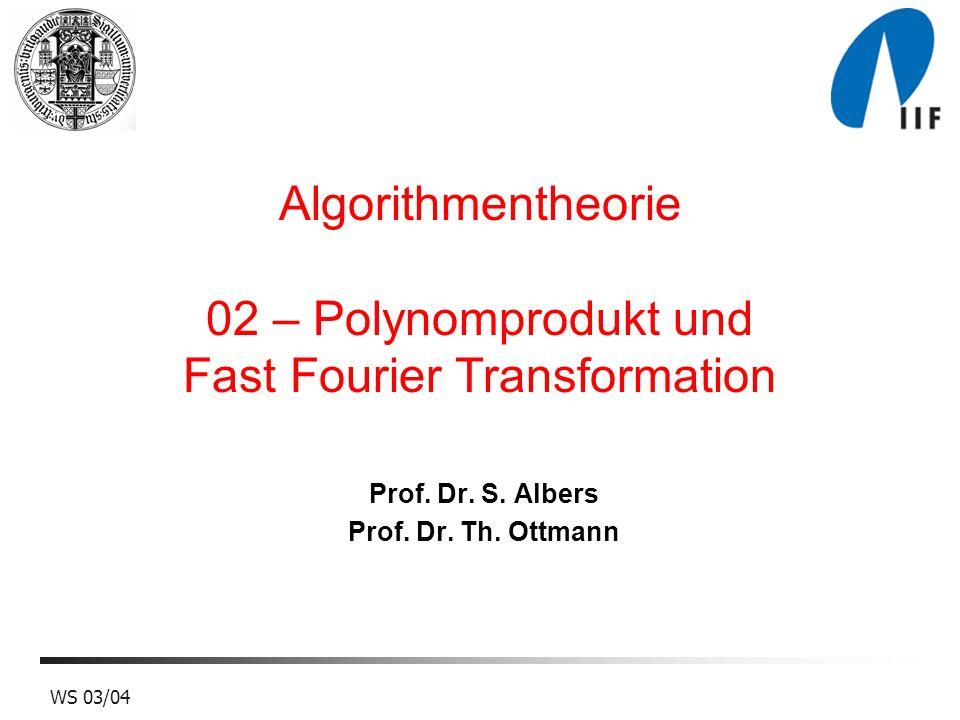 WS 03/04 Algorithmentheorie 02 – Polynomprodukt und Fast Fourier Transformation Prof. Dr. S. Albers Prof. Dr. Th. Ottmann