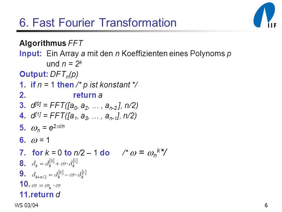 7WS 03/04 FFT : Beispiel a = [0, 18,-15, 3 ] a [0] = [0, -15] a [1] = [18, 3] FFT([0, -15], 2) = (FFT([0],1) + FFT([-15],1), FFT([0],1) - FFT([-15],1)) = (-15,15) FFT([18, 3],2) = (FFT([18],1) + FFT([3],1), FFT([18],1) - FFT([3],1)) = (21,15) k = 0 ; = 1 d 0 = -15 + 1 * 21 = 6 d 2 = -15 – 1 * 21 = -36 k = 1 ; = i d 1 = 15 + i*15 d 3 = 15 – i*15 FFT(a, 4) = (6, 15+15i, -36, 15 –15i)