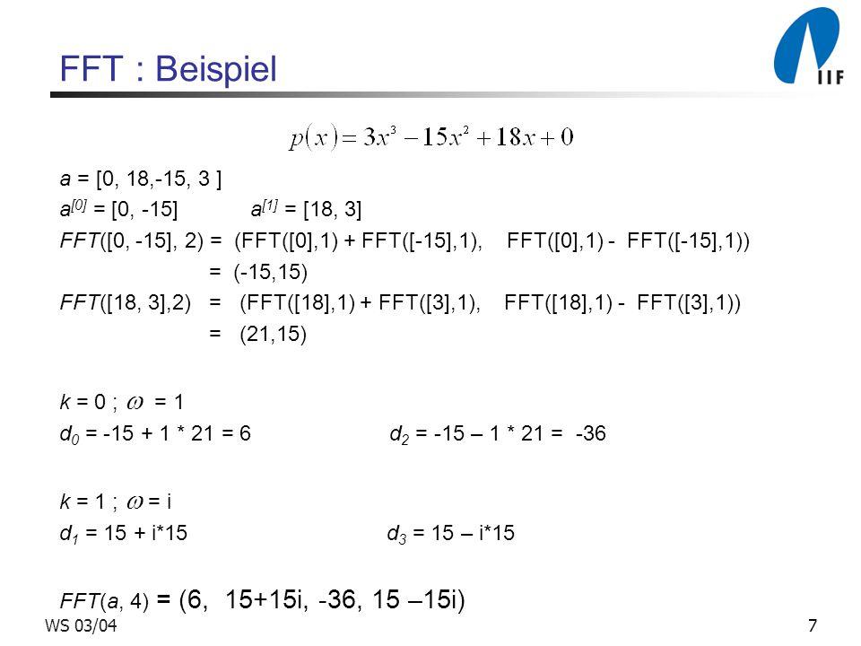 7WS 03/04 FFT : Beispiel a = [0, 18,-15, 3 ] a [0] = [0, -15] a [1] = [18, 3] FFT([0, -15], 2) = (FFT([0],1) + FFT([-15],1), FFT([0],1) - FFT([-15],1)
