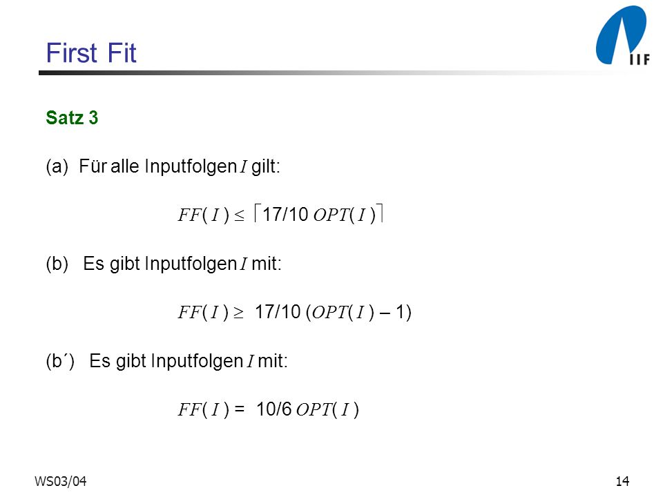14WS03/04 First Fit Satz 3 (a) Für alle Inputfolgen I gilt: FF ( I ) 17/10 OPT ( I ) (b) Es gibt Inputfolgen I mit: FF ( I ) 17/10 ( OPT ( I ) – 1) (b