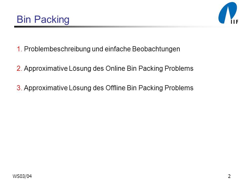 2WS03/04 Bin Packing 1. Problembeschreibung und einfache Beobachtungen 2. Approximative Lösung des Online Bin Packing Problems 3. Approximative Lösung