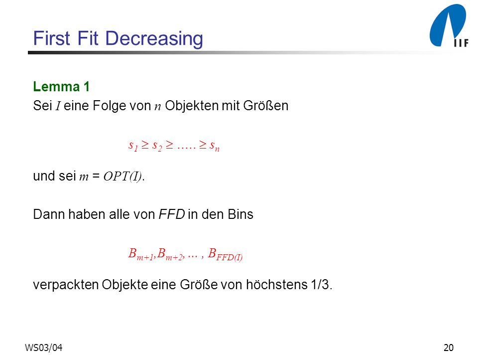 20WS03/04 First Fit Decreasing Lemma 1 Sei I eine Folge von n Objekten mit Größen s 1 s 2..... s n und sei m = OPT(I). Dann haben alle von FFD in den