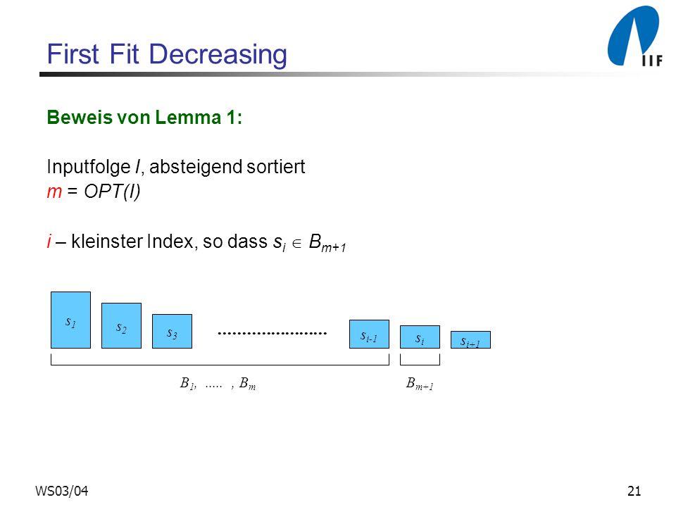 21WS03/04 First Fit Decreasing Beweis von Lemma 1: Inputfolge I, absteigend sortiert m = OPT(I) i – kleinster Index, so dass s i B m+1 s1s1 s2s2 s3s3.