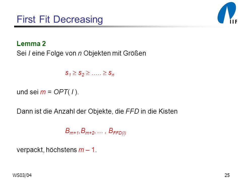 25WS03/04 First Fit Decreasing Lemma 2 Sei I eine Folge von n Objekten mit Größen s 1 s 2..... s n und sei m = OPT( I ). Dann ist die Anzahl der Objek