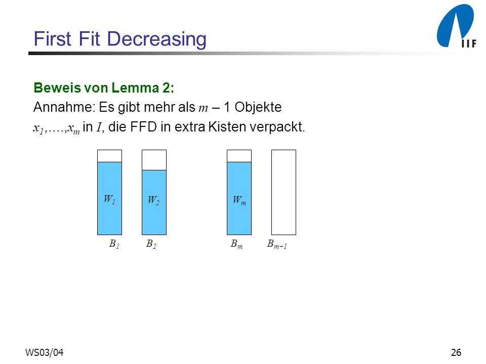 26WS03/04 First Fit Decreasing Beweis von Lemma 2: Annahme: Es gibt mehr als m – 1 Objekte x 1,...., x m in I, die FFD in extra Kisten verpackt. W1W1
